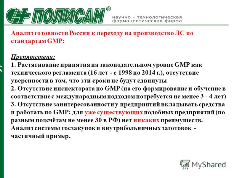 Анализ готовности России к переходу на производство ЛС по стандартам GMP: Препятствия: 1. Растягивание принятия на законодательном уровне GMP как технического регламента (16 лет - с 1998 по 2014 г.), отсутствие уверенности в том, что эти сроки не буд