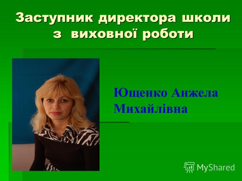 Заступник директора школи з виховної роботи Ющенко Анжела Михайлівна