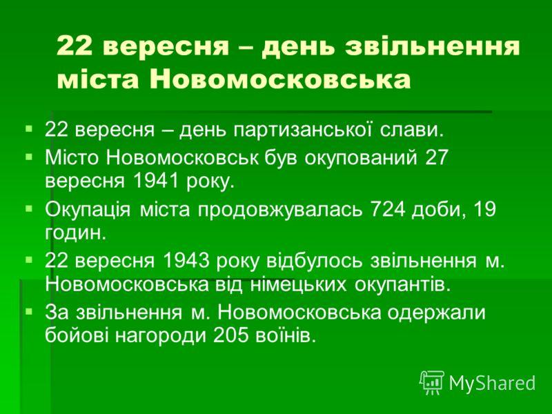 22 вересня – день звiльнення мiста Новомосковська 22 вересня – день партизанської слави. Мiсто Новомосковськ був окупований 27 вересня 1941 року. Окупацiя мiста продовжувалась 724 доби, 19 годин. 22 вересня 1943 року вiдбулось звiльнення м. Новомоско