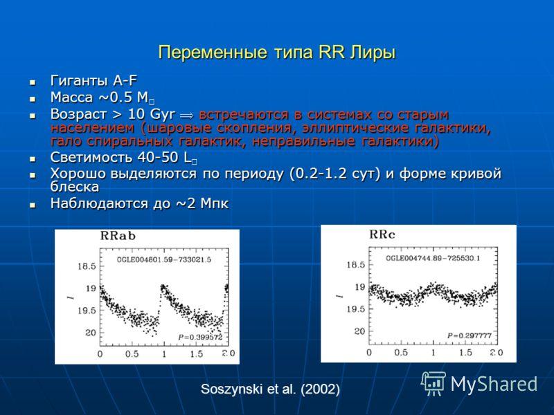 Переменные типа RR Лиры Гиганты A-F Гиганты A-F Масса ~0.5 M Масса ~0.5 M Возраст > 10 Gyr встречаются в системах со старым населением (шаровые скопления, эллиптические галактики, гало спиральных галактик, неправильные галактики) Возраст > 10 Gyr вст