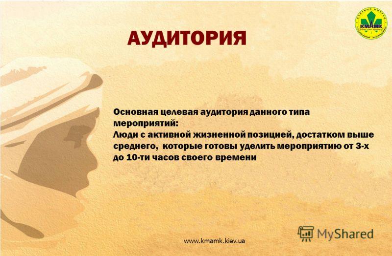 АУДИТОРИЯ www.kmamk.kiev.ua Основная целевая аудитория данного типа мероприятий: Люди с активной жизненной позицией, достатком выше среднего, которые готовы уделить мероприятию от 3-х до 10-ти часов своего времени