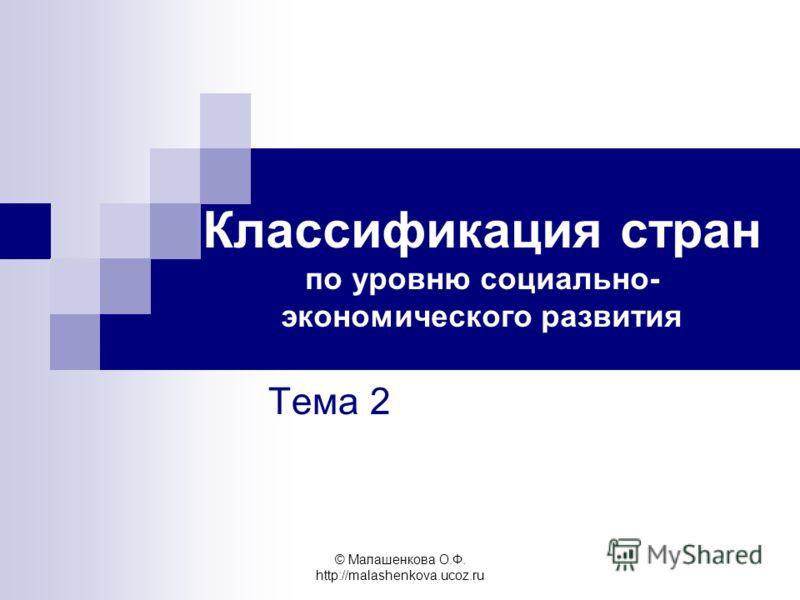 © Малашенкова О.Ф. http://malashenkova.ucoz.ru Классификация стран по уровню социально- экономического развития Тема 2