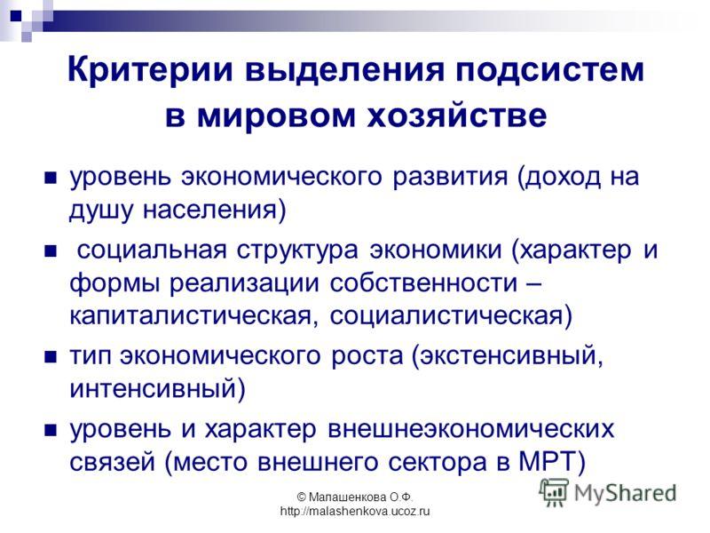 © Малашенкова О.Ф. http://malashenkova.ucoz.ru уровень экономического развития (доход на душу населения) социальная структура экономики (характер и формы реализации собственности – капиталистическая, социалистическая) тип экономического роста (экстен
