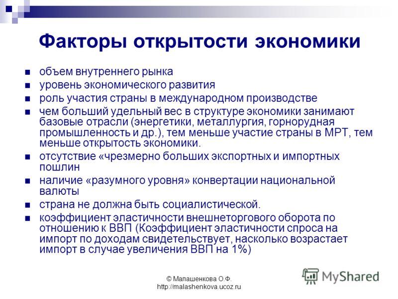 © Малашенкова О.Ф. http://malashenkova.ucoz.ru Факторы открытости экономики объем внутреннего рынка уровень экономического развития роль участия страны в международном производстве чем больший удельный вес в структуре экономики занимают базовые отрас
