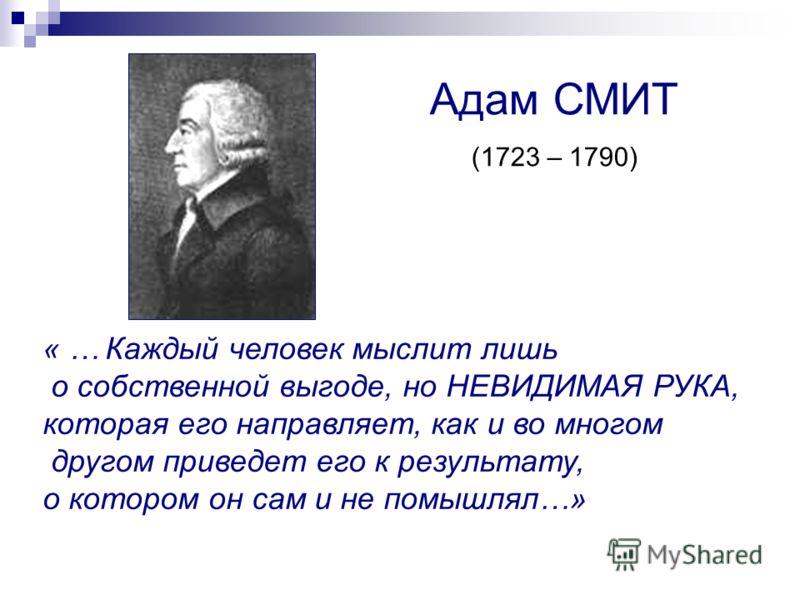 « … Каждый человек мыслит лишь о собственной выгоде, но НЕВИДИМАЯ РУКА, которая его направляет, как и во многом другом приведет его к результату, о котором он сам и не помышлял…» Адам СМИТ (1723 – 1790)