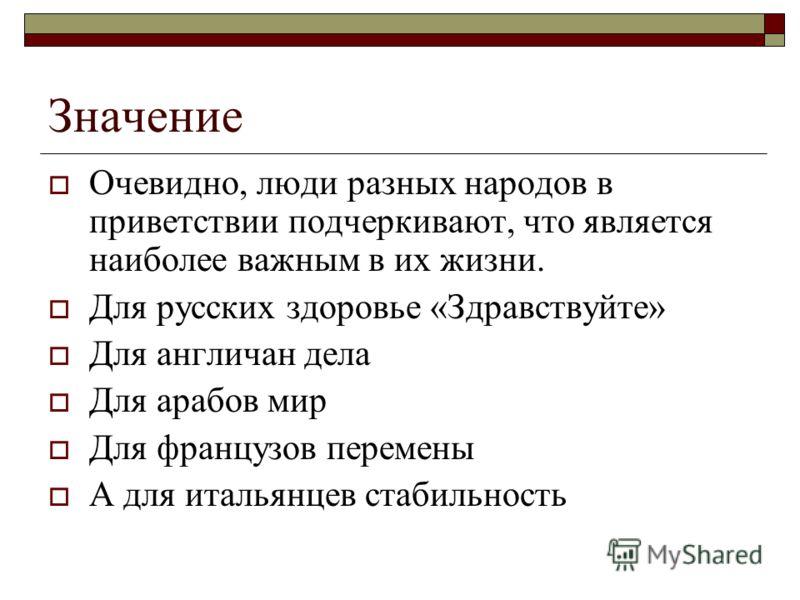 Значение Очевидно, люди разных народов в приветствии подчеркивают, что является наиболее важным в их жизни. Для русских здоровье «Здравствуйте» Для англичан дела Для арабов мир Для французов перемены А для итальянцев стабильность
