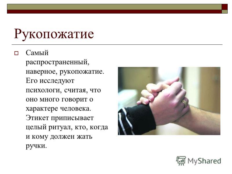 Рукопожатие Самый распространенный, наверное, рукопожатие. Его исследуют психологи, считая, что оно много говорит о характере человека. Этикет приписывает целый ритуал, кто, когда и кому должен жать ручки.