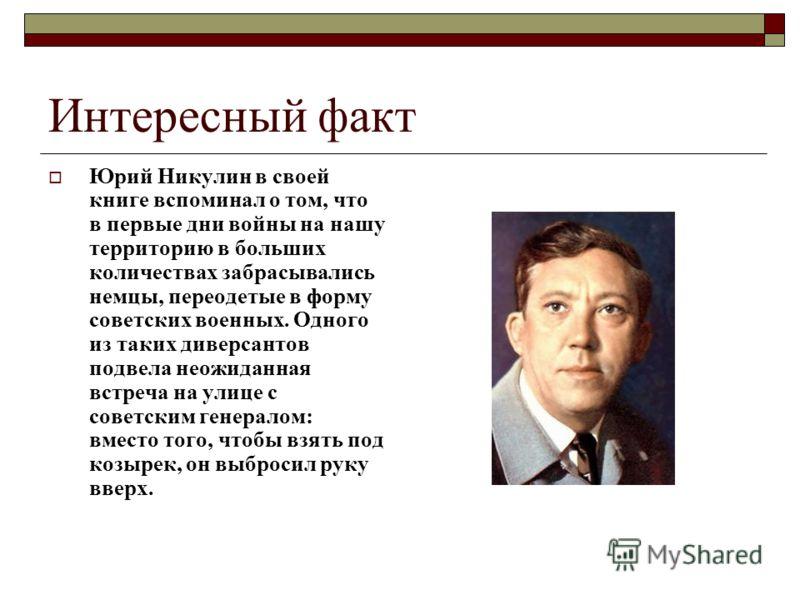 Интересный факт Юрий Никулин в своей книге вспоминал о том, что в первые дни войны на нашу территорию в больших количествах забрасывались немцы, переодетые в форму советских военных. Одного из таких диверсантов подвела неожиданная встреча на улице с
