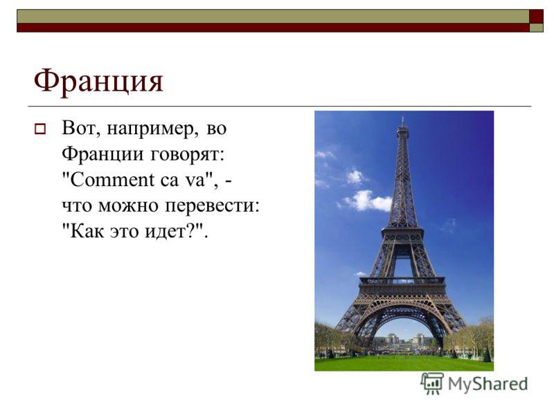 Франция Вот, например, во Франции говорят: Comment ca va, - что можно перевести: Как это идет?.