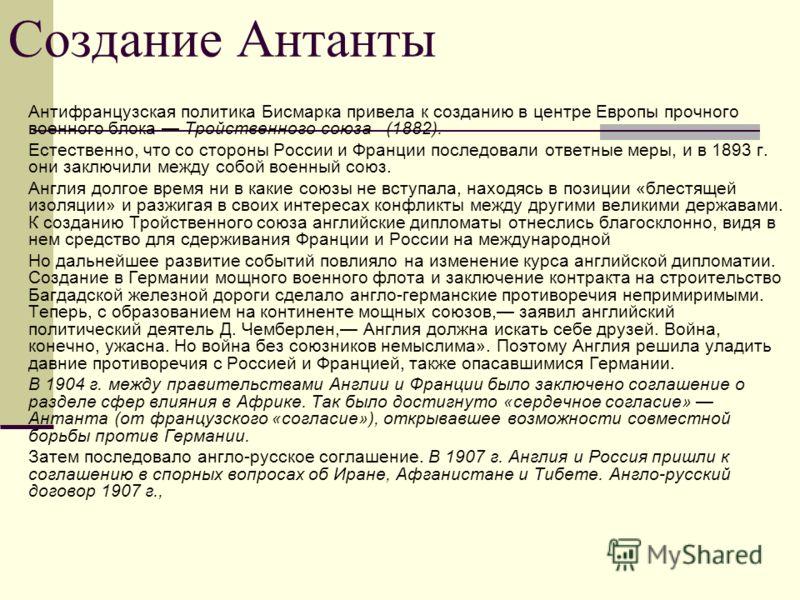 Создание Антанты Антифранцузская политика Бисмарка привела к созданию в центре Европы прочного военного блока Тройственного союза (1882). Естественно, что со стороны России и Франции последовали ответные меры, и в 1893 г. они заключили между собой в
