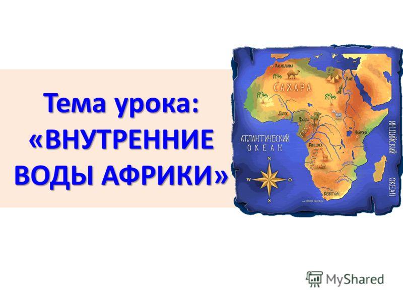 Тема урока: «ВНУТРЕННИЕ ВОДЫ АФРИКИ»