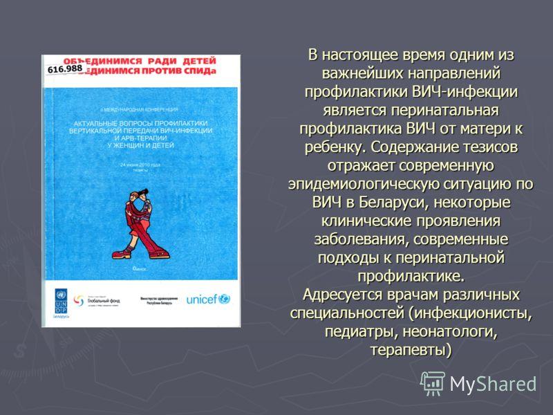 В настоящее время одним из важнейших направлений профилактики ВИЧ-инфекции является перинатальная профилактика ВИЧ от матери к ребенку. Содержание тезисов отражает современную эпидемиологическую ситуацию по ВИЧ в Беларуси, некоторые клинические прояв