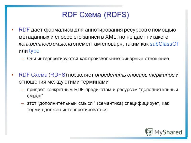 RDF Схема (RDFS) RDF дает формализм для аннотирования ресурсов с помощью метаданных и способ его записи в XML, но не дает никакого конкретного смысла элементам словаря, таким как subClassOf или type –Они интерпретируются как произвольные бинарные отн