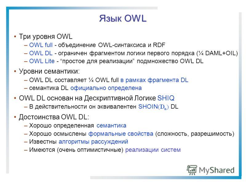 Язык OWL Три уровня OWL –OWL full - объединение OWL-синтаксиса и RDF –OWL DL - ограничен фрагментом логики первого порядка (¼ DAML+OIL) –OWL Lite - простое для реализации подмножество OWL DL Уровни семантики: –OWL DL составляет ¼ OWL full в рамках фр