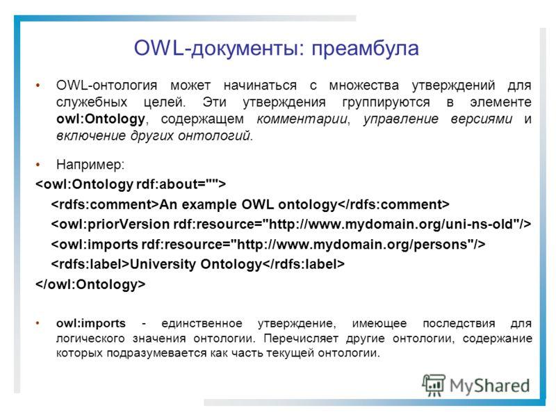 OWL-документы: преамбула OWL-онтология может начинаться с множества утверждений для служебных целей. Эти утверждения группируются в элементе owl:Ontology, содержащем комментарии, управление версиями и включение других онтологий. Например: An example