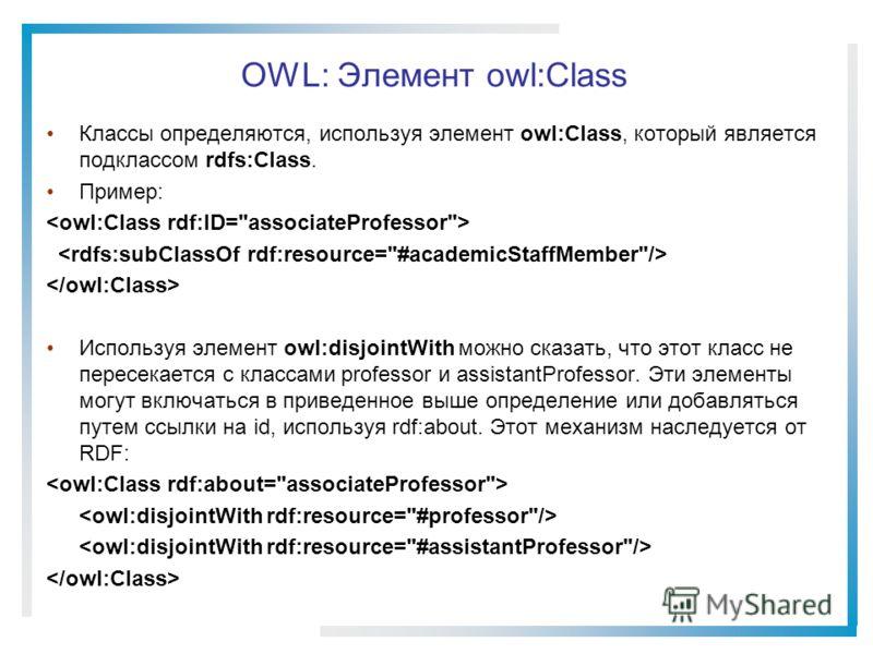 OWL: Элемент owl:Class Классы определяются, используя элемент owl:Class, который является подклассом rdfs:Class. Пример: Используя элемент owl:disjointWith можно сказать, что этот класс не пересекается с классами professor и assistantProfessor. Эти э