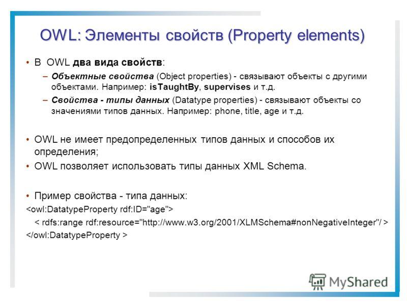 OWL: Элементы свойств (Property elements) В OWL два вида свойств: –Объектные свойства (Object properties) - связывают объекты с другими объектами. Например: isTaughtBy, supervises и т.д. –Свойства - типы данных (Datatype properties) - связывают объек
