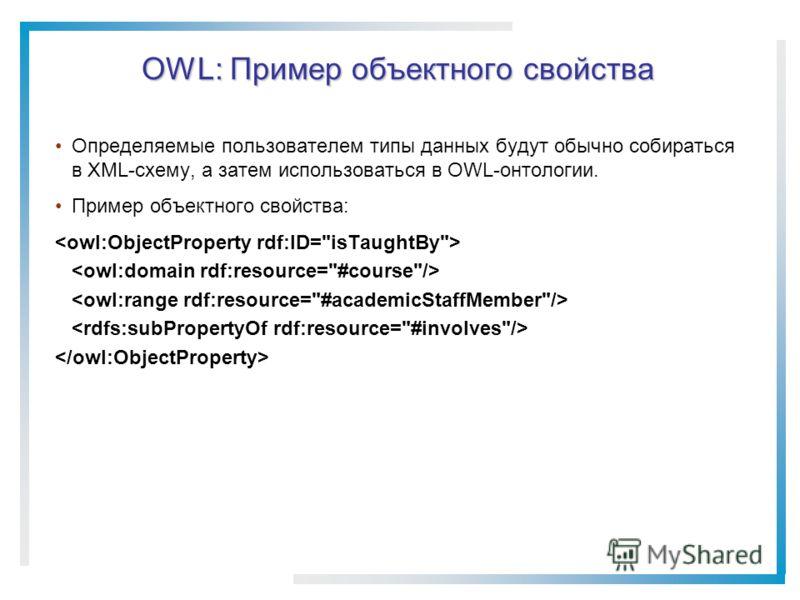 OWL: Пример объектного свойства Определяемые пользователем типы данных будут обычно собираться в XML-схему, а затем использоваться в OWL-онтологии. Пример объектного свойства: