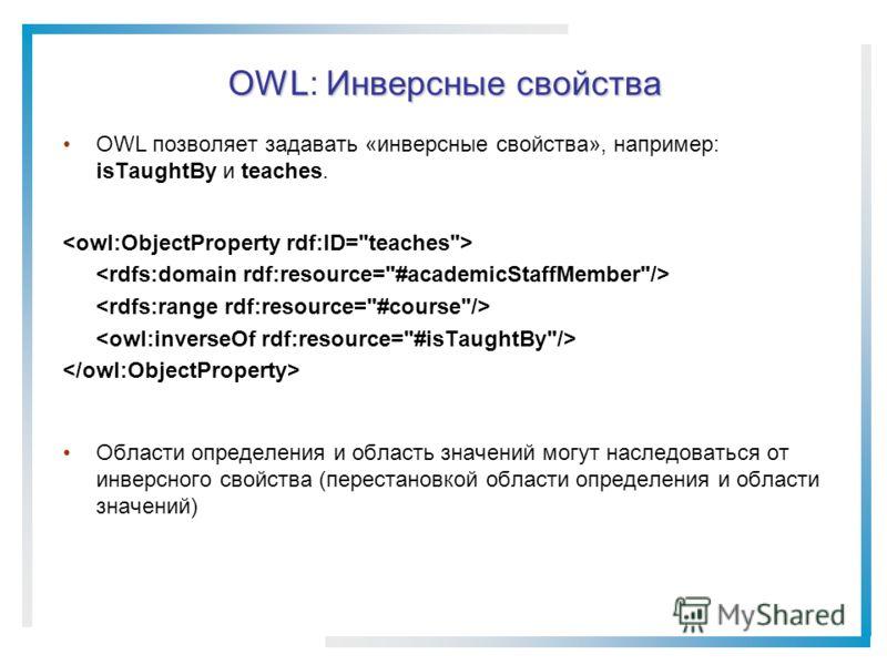 OWLИнверсные свойства OWL: Инверсные свойства OWL позволяет задавать «инверсные свойства», например: isTaughtBy и teaches. Области определения и область значений могут наследоваться от инверсного свойства (перестановкой области определения и области