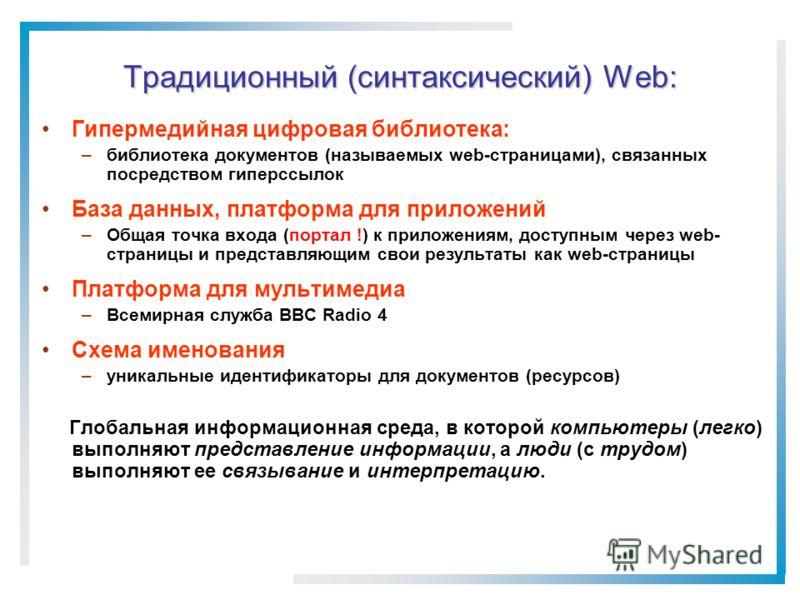 Традиционный (синтаксический) Web: Гипермедийная цифровая библиотека: –библиотека документов (называемых web-страницами), связанных посредством гиперссылок База данных, платформа для приложений –Общая точка входа (портал !) к приложениям, доступным ч