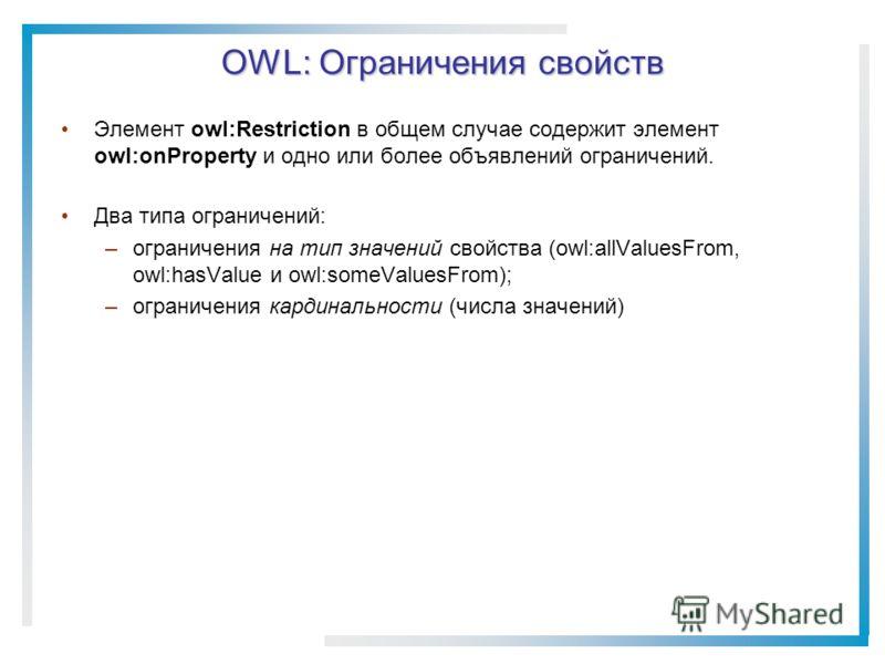 OWL: Ограничения свойств Элемент owl:Restriction в общем случае содержит элемент owl:onProperty и одно или более объявлений ограничений. Два типа ограничений: –ограничения на тип значений свойства (owl:allValuesFrom, owl:hasValue и owl:someValuesFrom