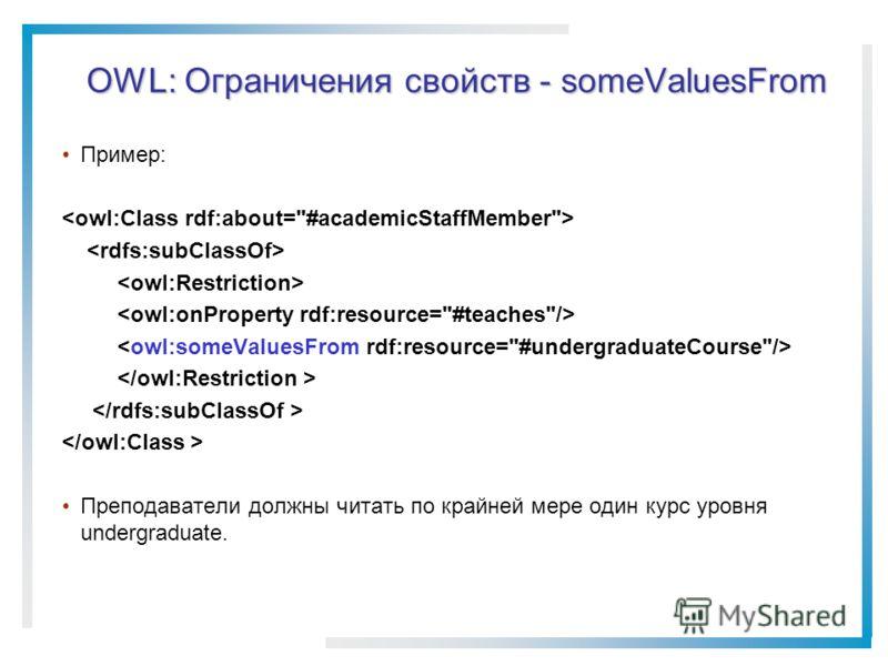 OWL: Ограничения свойств - someValuesFrom Пример: Преподаватели должны читать по крайней мере один курс уровня undergraduate.