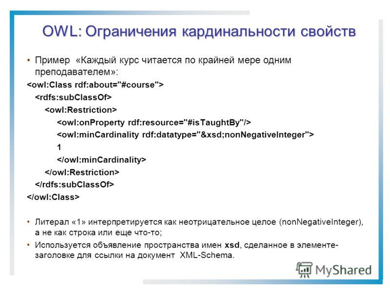 OWL: Ограничения кардинальности свойств Пример «Каждый курс читается по крайней мере одним преподавателем»: 1 Литерал «1» интерпретируется как неотрицательное целое (nonNegativeInteger), а не как строка или еще что-то; Используется объявление простра