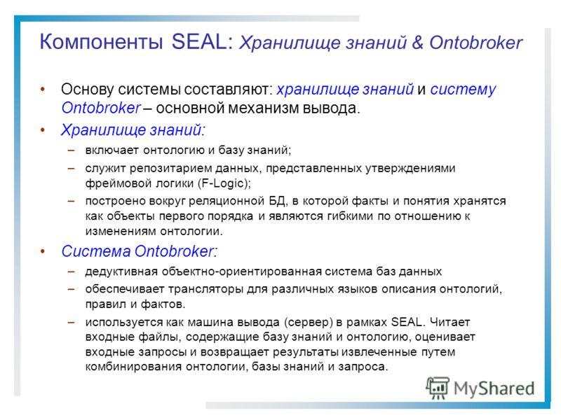 Компоненты SEAL: Хранилище знаний & Ontobroker Основу системы составляют: хранилище знаний и систему Ontobroker – основной механизм вывода. Хранилище знаний: –включает онтологию и базу знаний; –служит репозитарием данных, представленных утверждениями