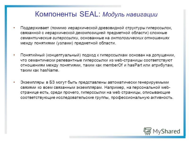Компоненты SEAL: Модуль навигации Поддерживает (помимо иерархической древовидной структуры гиперссылок, связанной с иерархической декомпозицией предметной области) сложные семантические гиперссылки, основанные на онтологических отношениях между понят