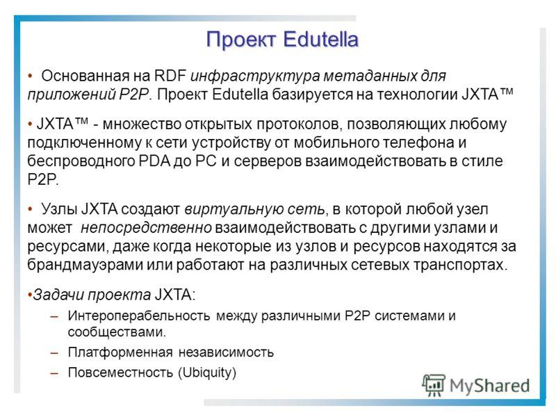 Проект Edutella Основанная на RDF инфраструктура метаданных для приложений P2P. Проект Edutella базируется на технологии JXTA JXTA - множество открытых протоколов, позволяющих любому подключенному к сети устройству от мобильного телефона и беспроводн