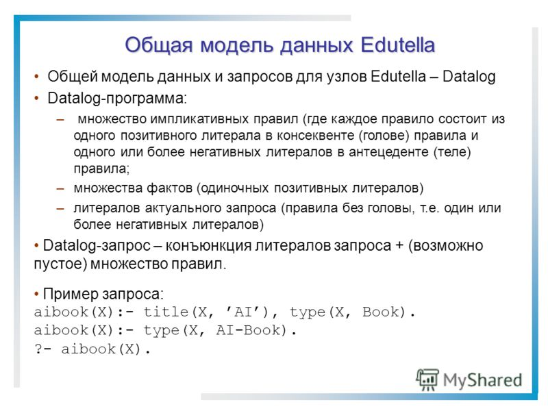 Общая модель данных Edutella Общей модель данных и запросов для узлов Edutella – Datalog Datalog-программа: – множество импликативных правил (где каждое правило состоит из одного позитивного литерала в консеквенте (голове) правила и одного или более