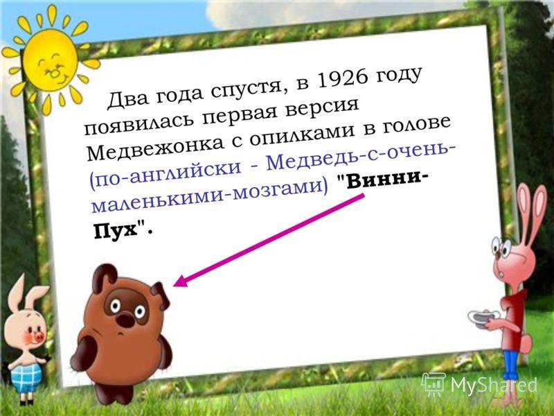 Два года спустя, в 1926 году появилась первая версия Медвежонка с опилками в голове (по-английски - Медведь-с-очень- маленькими-мозгами) Винни- Пух.