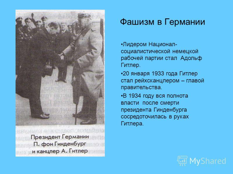 Фашизм в Германии Лидером Национал- социалистической немецкой рабочей партии стал Адольф Гитлер. 20 января 1933 года Гитлер стал рейхсканцлером – главой правительства. В 1934 году вся полнота власти после смерти президента Гинденбурга сосредоточилась