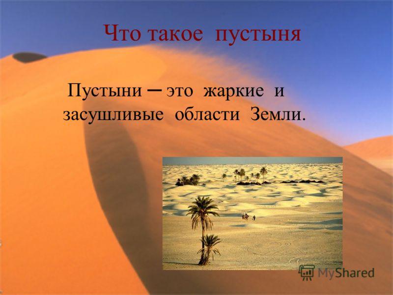 Что такое пустыня Пустыни это жаркие и засушливые области Земли.