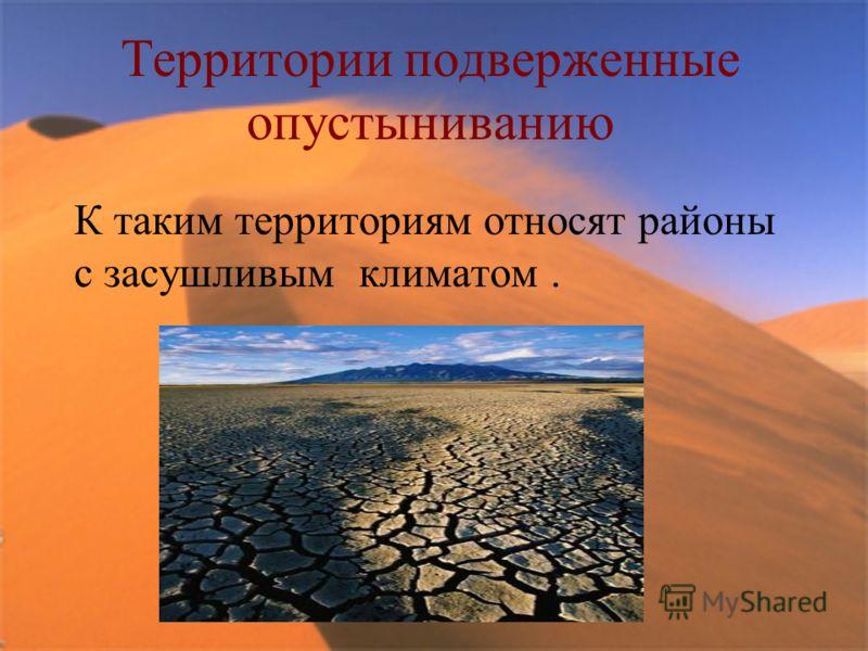 Территории подверженные опустыниванию К таким территориям относят районы с засушливым климатом.