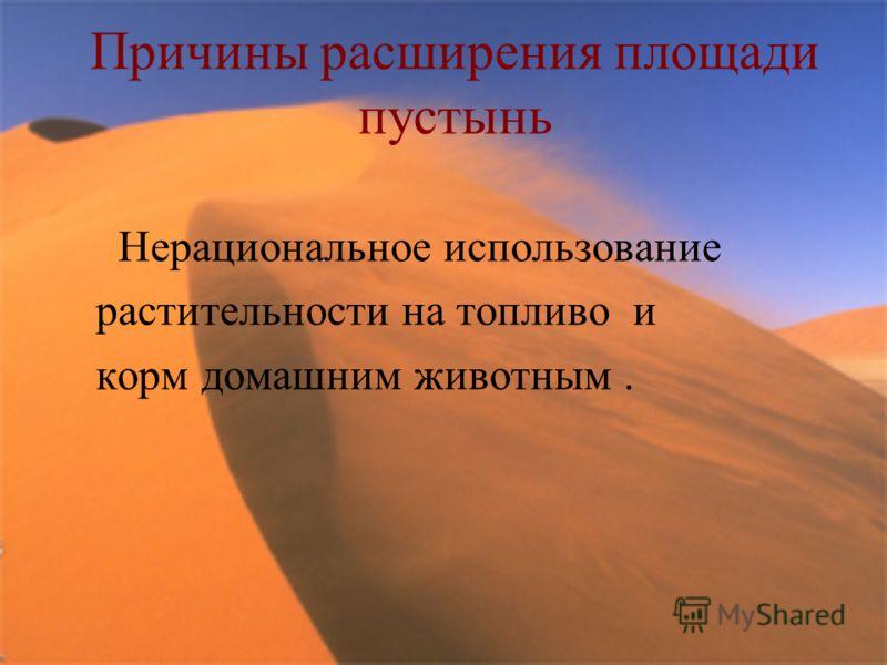 Причины расширения площади пустынь Нерациональное использование растительности на топливо и корм домашним животным.