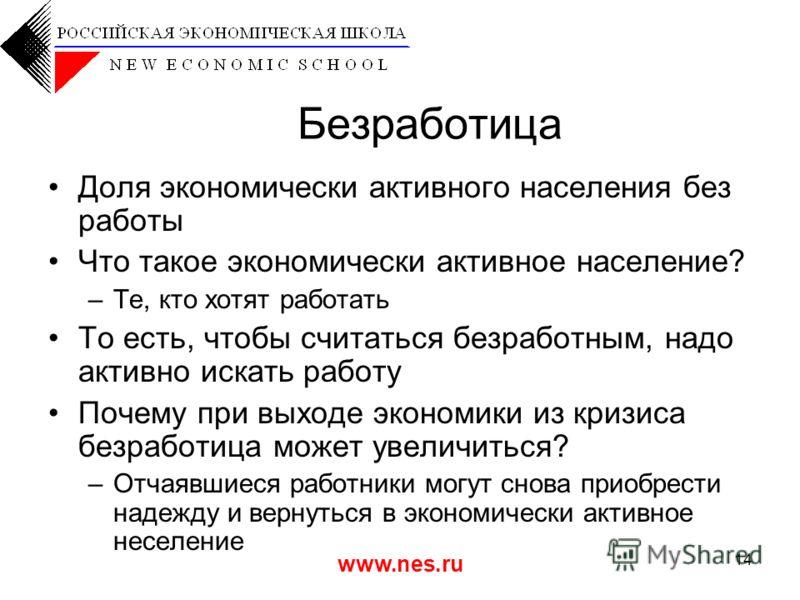 www.nes.ru 14 Безработица Доля экономически активного населения без работы Что такое экономически активное население? –Те, кто хотят работать То есть, чтобы считаться безработным, надо активно искать работу Почему при выходе экономики из кризиса безр