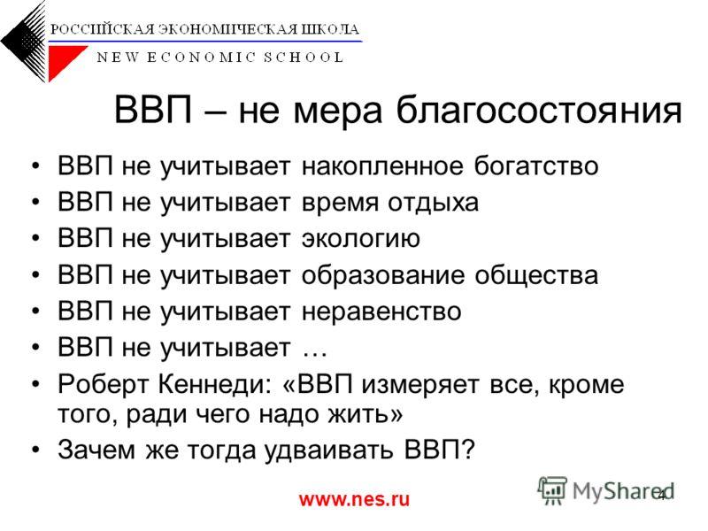 www.nes.ru 4 ВВП – не мера благосостояния ВВП не учитывает накопленное богатство ВВП не учитывает время отдыха ВВП не учитывает экологию ВВП не учитывает образование общества ВВП не учитывает неравенство ВВП не учитывает … Роберт Кеннеди: «ВВП измеря