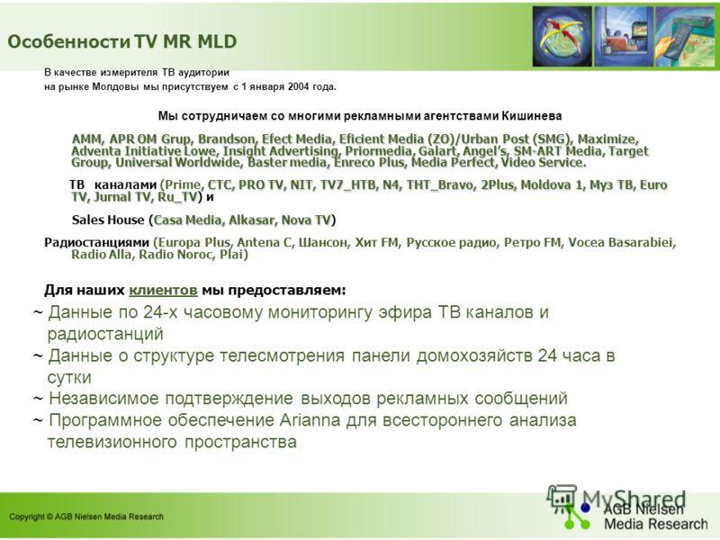 В качестве измерителя ТВ аудитории на рынке Молдовы мы присутствуем с 1 января 2004 года. Мы сотрудничаем со многими рекламными агентствами Кишинева AMM, APR OM Grup, Brandson, Efect Media, Eficient Media (ZO)/Urban Post (SMG), Maximize, Adventa Init