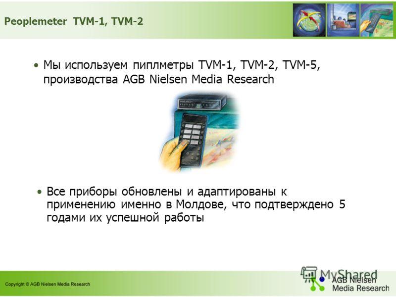 Peoplemeter TVM-1, TVM-2 Мы используем пиплметры TVM-1, TVM-2, TVM-5, производства AGB Nielsen Media Research Все приборы обновлены и адаптированы к применению именно в Молдове, что подтверждено 5 годами их успешной работы