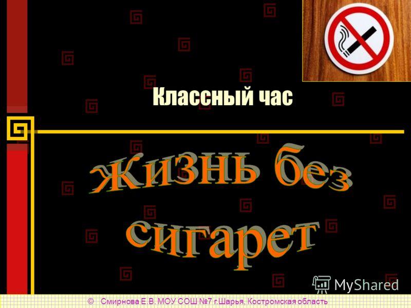 Классный час © Смирнова Е.В. МОУ СОШ 7 г.Шарья, Костромская область