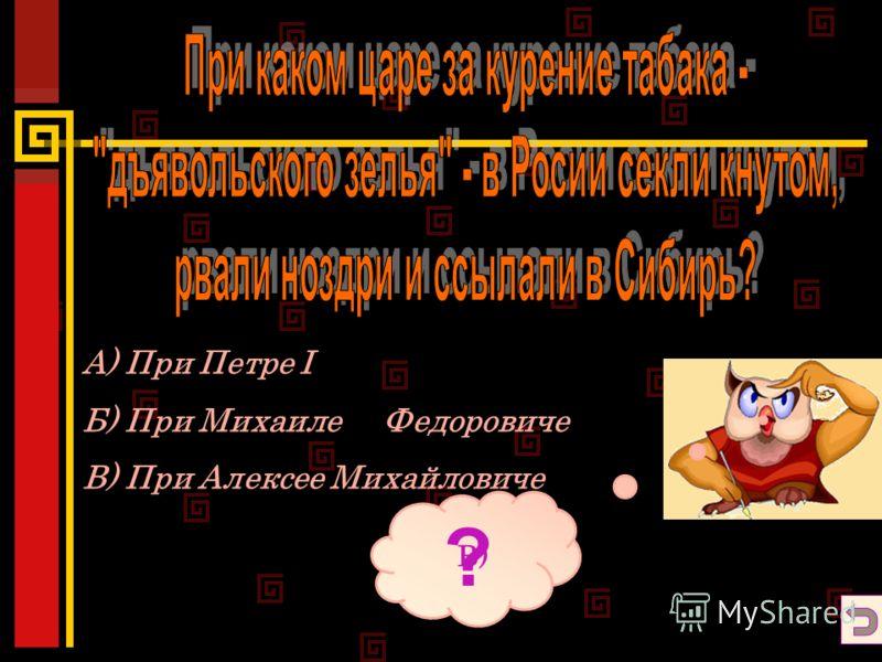 А) При Петре I Б) При Михаиле Федоровиче В) При Алексее Михайловиче ? В)