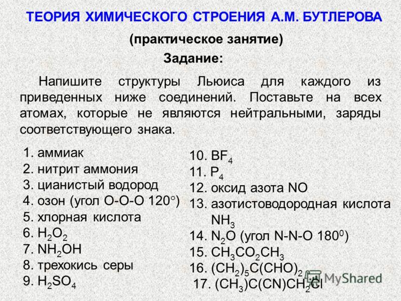 ТЕОРИЯ ХИМИЧЕСКОГО СТРОЕНИЯ А.М. БУТЛЕРОВА (практическое занятие) Задание: Напишите структуры Льюиса для каждого из приведенных ниже соединений. Поставьте на всех атомах, которые не являются нейтральными, заряды соответствующего знака. 1. аммиак 2. н