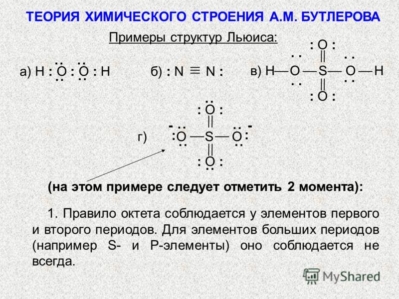 Примеры структур Льюиса: а) H : O : O : H б) : N N : (на этом примере следует отметить 2 момента): 1. Правило октета соблюдается у элементов первого и второго периодов. Для элементов больших периодов (например S- и P-элементы) оно соблюдается не всег