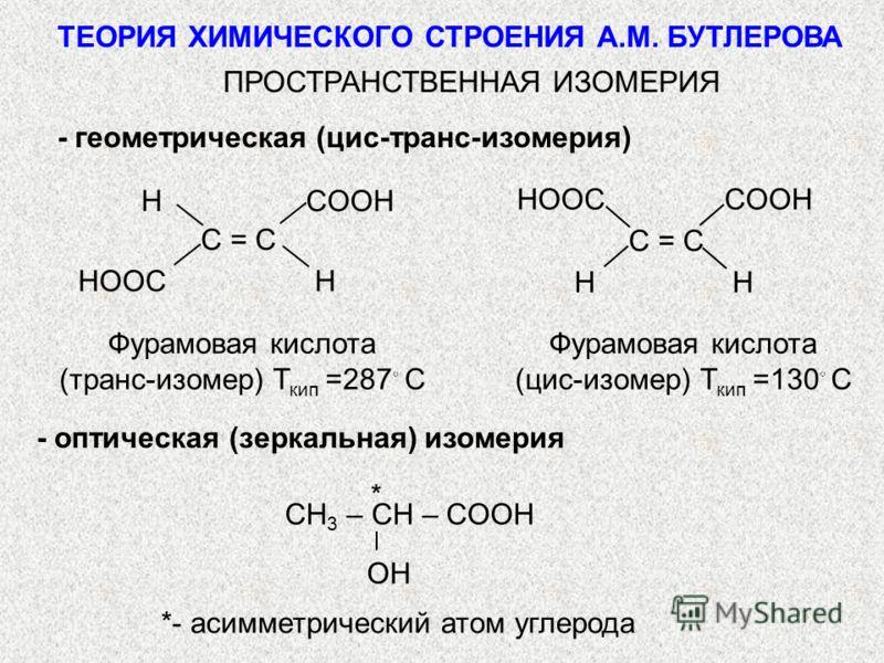 ПРОСТРАНСТВЕННАЯ ИЗОМЕРИЯ C = CC = C HCOOH HOOCH C = CC = C COOHHOOC HH CH 3 – CH – COOH OH * *- асимметрический атом углерода Фурамовая кислота (транс-изомер) Т кип =287 С Фурамовая кислота (цис-изомер) Т кип =130 С - геометрическая (цис-транс-изоме