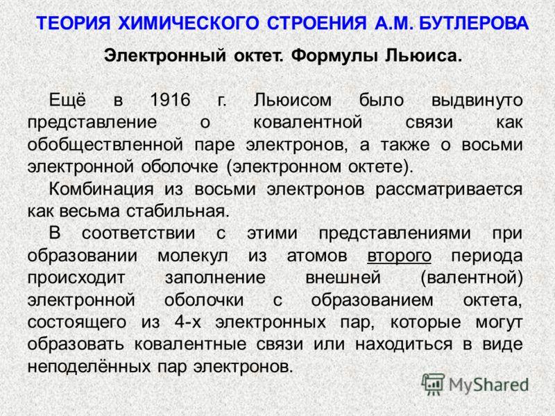 ТЕОРИЯ ХИМИЧЕСКОГО СТРОЕНИЯ А.М. БУТЛЕРОВА Электронный октет. Формулы Льюиса. Ещё в 1916 г. Льюисом было выдвинуто представление о ковалентной связи как обобществленной паре электронов, а также о восьми электронной оболочке (электронном октете). Комб