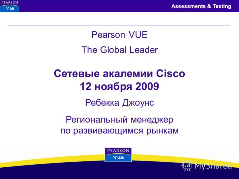 Assessments & Testing Pearson VUE The Global Leader Ребекка Джоунс Региональный менеджер по развивающимся рынкам Сетевые акалемии Cisco 12 ноября 2009