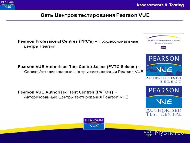 Assessments & Testing Сеть Центров тестирования Pearson VUE Pearson Professional Centres (PPC's) – Профессиональные центры Pearson Pearson VUE Authorised Test Centre Select (PVTC Selects) – Селект Авторизованные Центры тестирования Pearson VUE Pearso
