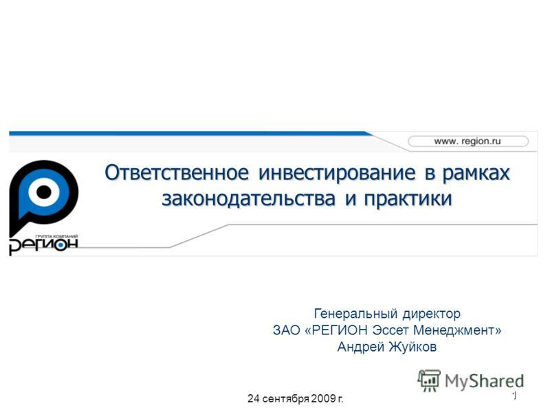 1 Ответственное инвестирование в рамках законодательства и практики Генеральный директор ЗАО «РЕГИОН Эссет Менеджмент» Андрей Жуйков 24 сентября 2009 г.