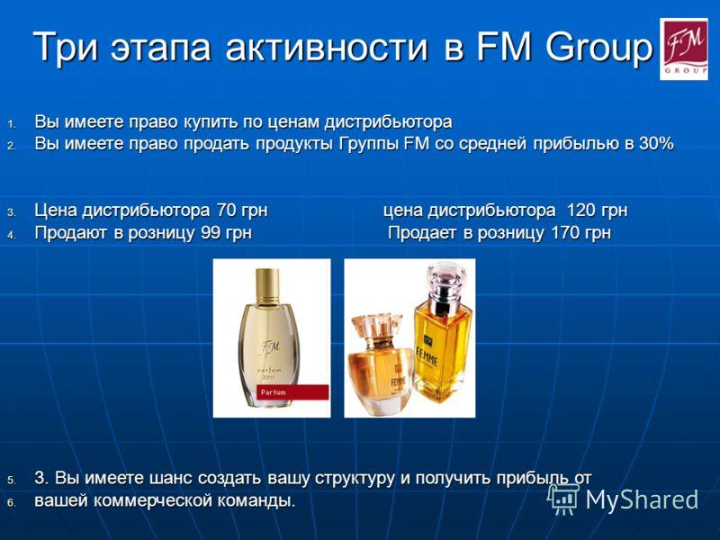 Три этапа активности в FM Group 1. Вы имеете право купить по ценам дистрибьютора 2. Вы имеете право продать продукты Группы FM со средней прибылью в 30% 3. Цена дистрибьютора 70 грн цена дистрибьютора 120 грн 4. Продают в розницу 99 грн Продает в роз